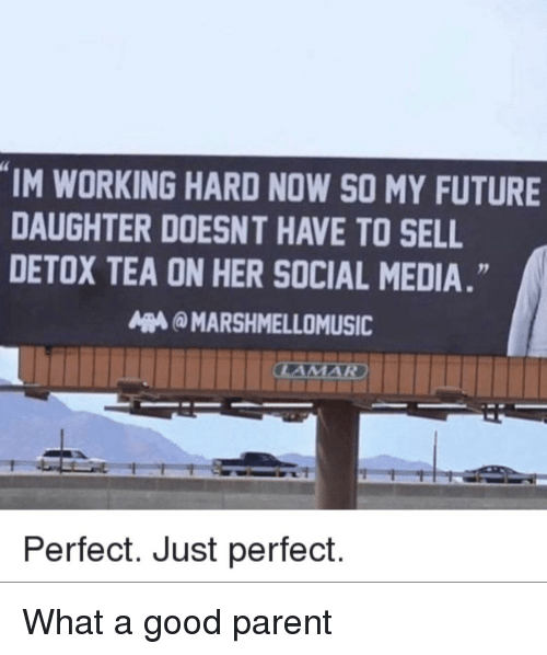 Im Working: IM WORKING HARD NOW SO MY FUTURE  DAUGHTER DOESNT HAVE TO SELL  DETOX TEA ON HER SOCIAL MEDIA.  MARSHMELLOMUSIC  Perfect. Just perfect. What a good parent