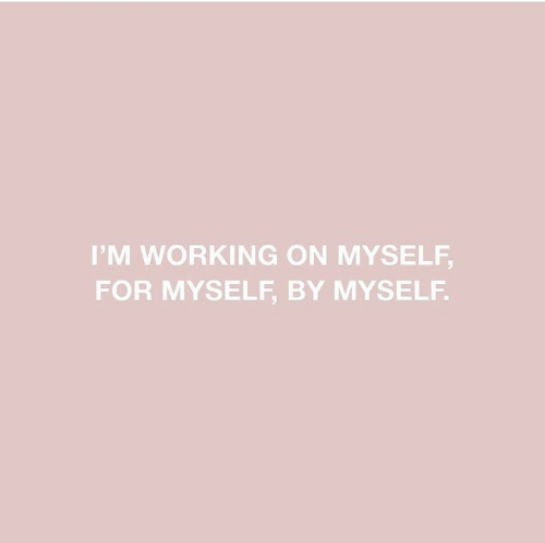 Im Working: IM WORKING ON MYSELF,  FOR MYSELF, BY MYSELF.