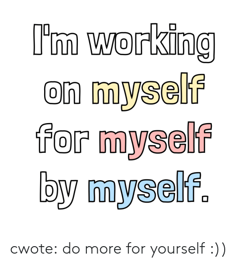 Im Working: I'm working  on myself  for myself  by myself. cwote:  do more for yourself :))