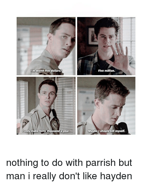Tumblr, Hayden, and Fortis: I'm worth five dollars?  only make forty thousand a year  Five million.  Maybe I should kill myself. nothing to do with parrish but man i really don't like hayden