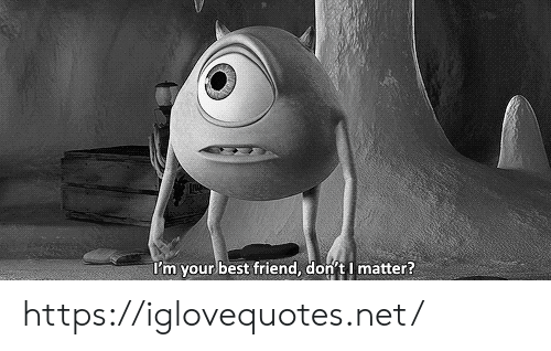 Best Friend, Best, and Net: I'm your best friend, don't I matter? https://iglovequotes.net/
