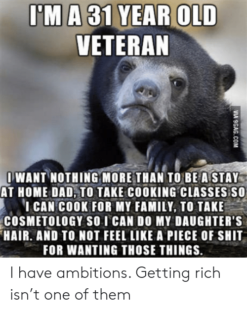 Ambitions: I'MA 31 YEAR OLD  VETERAN  WANT NOTHING MORE THAN TO BEASTAY  AT HOME DAD, TO TAKE COOKING CLASSES SO  ICAN COOK FOR MY FAMILY, TO TAKE  COSMETOLOGY SO I CAN DO MY DAUGHTER'S  HAIR. AND TO NOT FEEL LIKE A PIECE OF SHIT  FOR WANTING THOSE THINGS.  VIA 9GAG.COM I have ambitions. Getting rich isn't one of them