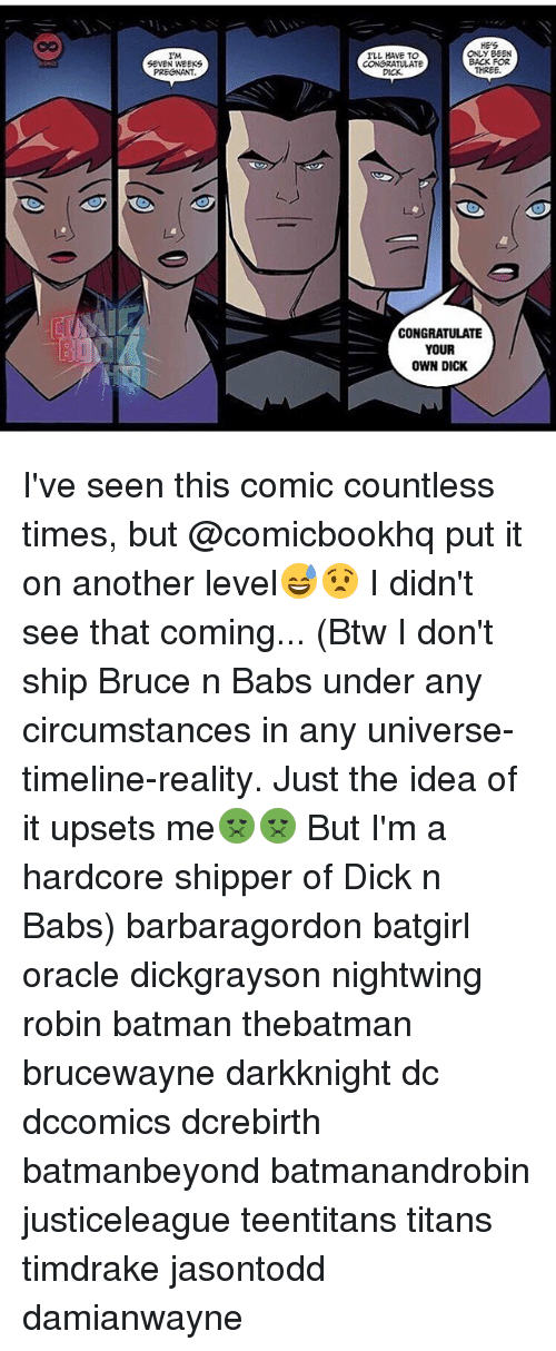 Shipper: IMA  SEVEN WEEKS  ONLY BEEN  ILL HAVE TO  BACK FOR  CONGRATULATE  THREE.  CONGRATULATE  YOUR  OWN DICK I've seen this comic countless times, but @comicbookhq put it on another level😅😧 I didn't see that coming... (Btw I don't ship Bruce n Babs under any circumstances in any universe-timeline-reality. Just the idea of it upsets me🤢🤢 But I'm a hardcore shipper of Dick n Babs) barbaragordon batgirl oracle dickgrayson nightwing robin batman thebatman brucewayne darkknight dc dccomics dcrebirth batmanbeyond batmanandrobin justiceleague teentitans titans timdrake jasontodd damianwayne