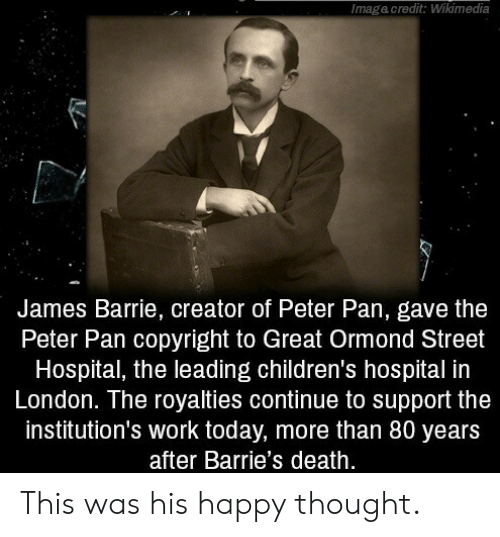 Peter Pan, Work, and Children's Hospital: Imagacredit: Wikimedia  James Barrie, creator of Peter Pan, gave the  Peter Pan copyright to Great Ormond Street  Hospital, the leading children's hospital in  London. The royalties continue to support the  institution's work today, more than 80 years  after Barrie's death. This was his happy thought.