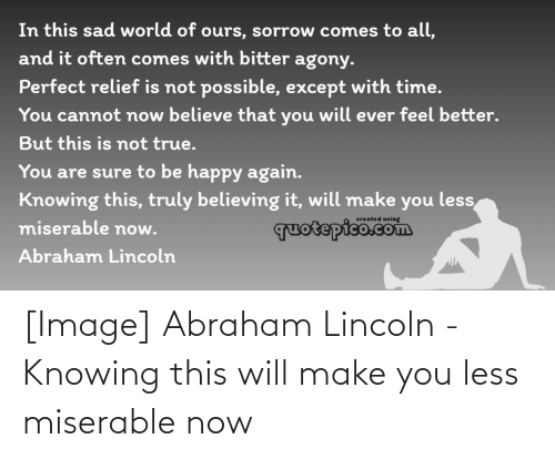 Abraham: [Image] Abraham Lincoln - Knowing this will make you less miserable now