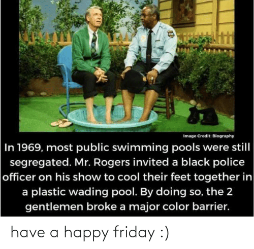 Mr: Image Credit: Biography  In 1969, most public swimming pools were still  segregated. Mr. Rogers invited a black police  officer on his show to cool their feet together in  a plastic wading pool. By doing so, the 2  gentlemen broke a major color barrier. have a happy friday :)