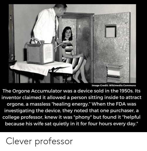 "Claimed: Image Credit: Wikimedia Commons  The Orgone Accumulator was a device sold in the 1950s. Its  inventor claimed it allowed a person sitting inside to attract  orgone, a massless ""healing energy."" When the FDA was  investigating the device, they noted that one purchaser, a  college professor, knew it was ""phony"" but found it ""helpful  because his wife sat quietly in it for four hours every day."" Clever professor"