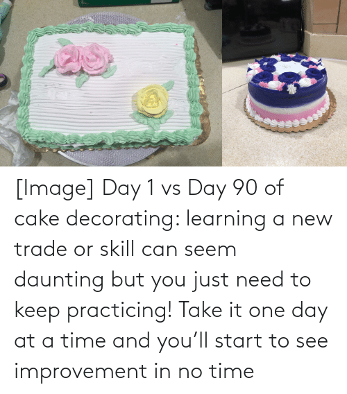 practicing: [Image] Day 1 vs Day 90 of cake decorating: learning a new trade or skill can seem daunting but you just need to keep practicing! Take it one day at a time and you'll start to see improvement in no time