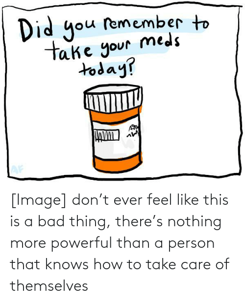 take care: [Image] don't ever feel like this is a bad thing, there's nothing more powerful than a person that knows how to take care of themselves