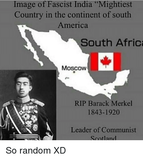 """America, Image, and India: Image of Fascist India """"Mightiest  Country in the continent of south  America  South Afric  I-  Moscow  RIP Barack Merkel  1843-1920  Leader of Communist  Scotland"""