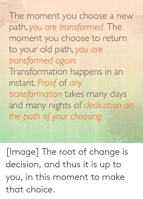 thus: [Image] The root of change is decision, and thus it is up to you, in this moment to make that choice.