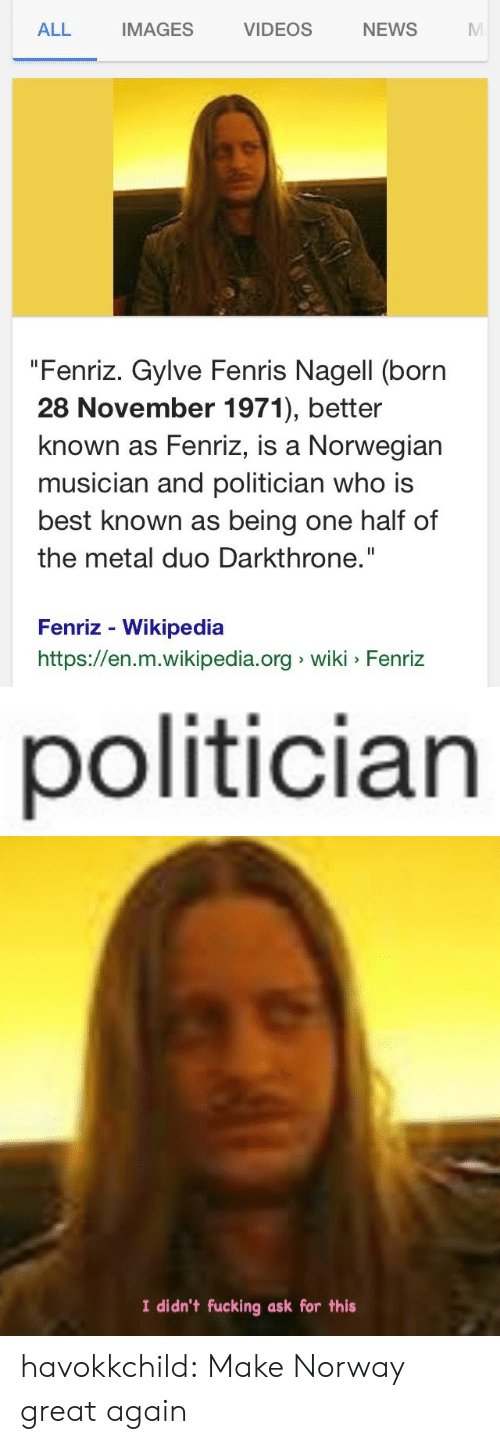 "Great Again: IMAGES  VIDEOS  NEWS  ALL  ""Fenriz. Gylve Fenris Nagell (born  28 November 1971), better  known as Fenriz, is a Norwegian  musician and politician who is  best known as being one half of  the metal duo Darkthrone.""  Fenriz - Wikipedia  https://en.m.wikipedia.org wiki Fenriz   politician   I didn't fucking ask for this havokkchild:  Make Norway great again"