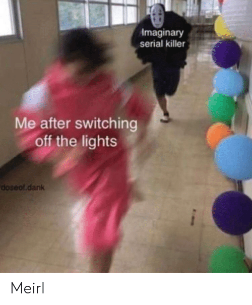 Dank, Serial, and MeIRL: Imaginary  serial killer  Me after switching  off the lights  doseof.dank Meirl
