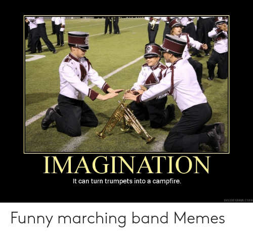 Marching Band Memes: IMAGINATION  It can turn trumpets into a campfire.  DIY.DESPAIR.COM Funny marching band Memes