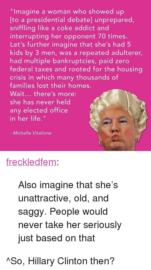 """Hillary Clinton, Life, and Tumblr: """"Imagine a woman who showed up  sniffling like a coke addict and  Let's further imagine that she's had 5  [to a presidential debate] unprepared,  interrupting her opponent 70 times  kids by 3 men, was a repeated adulterer,  had multiple bankruptcies, paid zero  federal taxes and rooted for the housina  crisis in which many thousands of  families lost their homes  Wait... there's more:  she has never held  any elected office  n her life  Michelle Vitalione <p><a href=""""https://freckledfem.tumblr.com/post/162400254663/also-imagine-that-shes-unattractive-old-and"""" class=""""tumblr_blog"""">freckledfem</a>:</p><blockquote><p>Also imagine that she's unattractive, old, and saggy. People would never take her seriously just based on that</p></blockquote> <p>^So, Hillary Clinton then?</p>"""