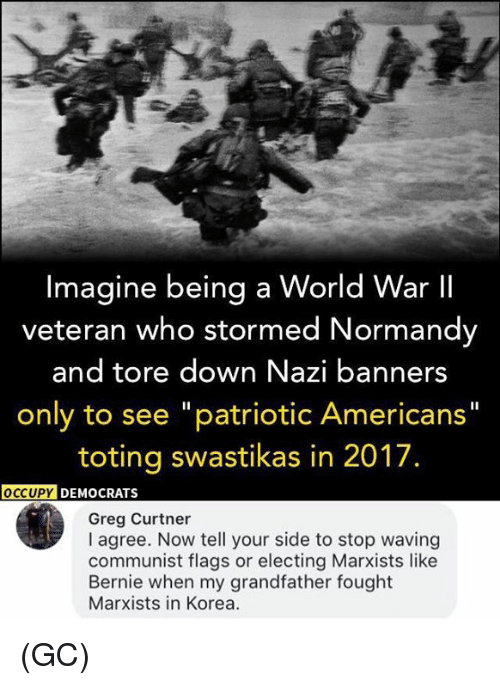 """normandy: Imagine being a World War II  veteran who stormed Normandy  and tore down Nazi banners  only to see """"patriotic Americans""""  toting swastikas in 2017.  OCCUPY  DEMOCRATS  Greg Curtner  I agree. Now tell your side to stop waving  communist flags or electing Marxists like  Bernie when my grandfather fought  Marxists in Korea. (GC)"""