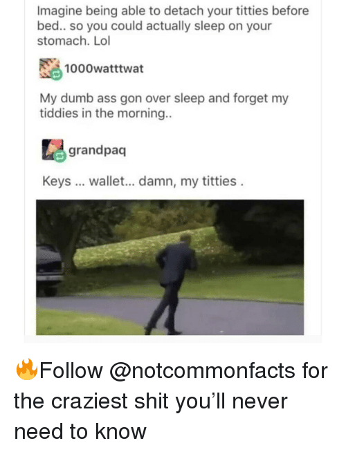 Ass, Dumb, and Lol: Imagine being able to detach your titties before  bed.. so you could actually sleep on your  stomach. Lol  1000watttwat  My dumb ass gon over sleep and forget my  tiddies in the morning..  grandpaq  Keys  wallet... damn, my titties 🔥Follow @notcommonfacts for the craziest shit you'll never need to know