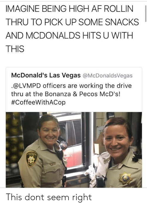 bonanza: IMAGINE BEING HIGH AF ROLLIN  THRU TO PICK UP SOME SNACKS  AND MCDONALDS HITS U WITH  THIS  McDonald's Las Vegas @McDonaldsVegas  @LVMPD officers are working the drive  thru at the Bonanza & Pecos McD's!  This dont seem right
