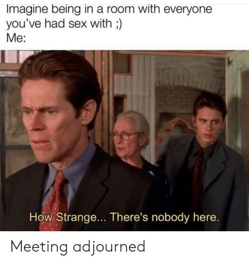 Sex With Me: Imagine being in a room with everyone  you've had sex with;)  Me:  How Strange... There's nobody here. Meeting adjourned