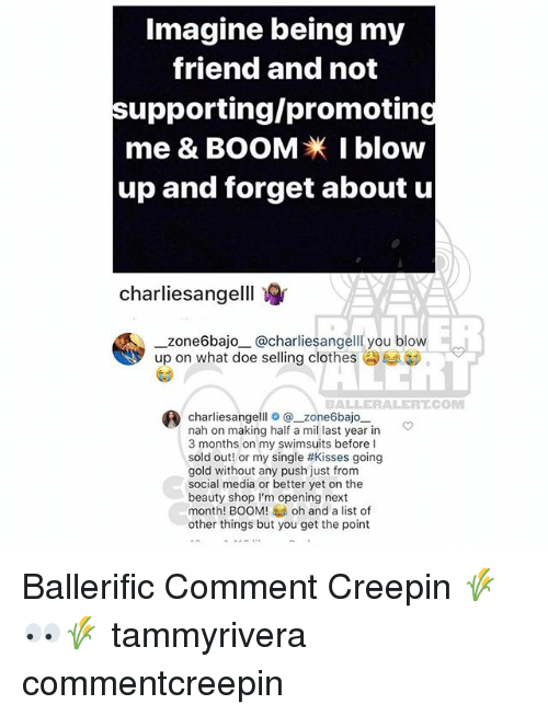 Clothes, Doe, and Memes: Imagine being my  friend and not  supporting/promoting  me & BOOMI blow  up and forget about u  charliesangelll  ER  zone6bajo@charliesangelll you blow  up on what doe selling clothes  BALLERALERT.COM  ® charliesangelllo@-zone6bajo-一  nah on making half a mil last year in  3 months on my swimsuits before I  sold out! or my single #kisses going  gold without any push just from  social media or better yet on the  beauty shop I'm opening next  month! BOOM! oh and a list of  other things but you get the point Ballerific Comment Creepin 🌾👀🌾 tammyrivera commentcreepin
