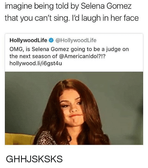 Life, Memes, and Omg: imagine being told by Selena Gomez  that you can't sing. l'd laugh in her face  Hollywood Life @HollywoodLife  OMG, is Selena Gomez going to be a judge on  the next season of @Americanldol?!?  hollywood.li/i6gst4u GHHJSKSKS