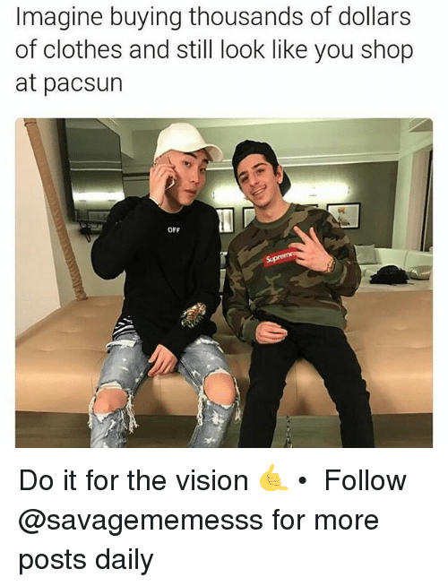 the vision: Imagine buying thousands of dollars  of clothes and still look like you shop  at pacsun  OFF Do it for the vision 🤙 • ➫➫ Follow @savagememesss for more posts daily