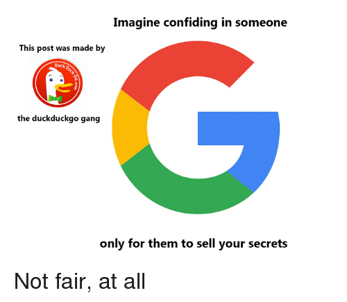 Gang, Duck, and Duckduckgo: Imagine confiding in someone  This post was made by  Duck  0  the duckduckgo gang  only for them to sell your secrets Not fair, at all