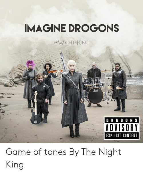 explicit: IMAGINE DROGONS  @WIGHTSKING  Peel  DRAG ON S  ADVISORY  EXPLICIT CONTENT Game of tones  By The Night King