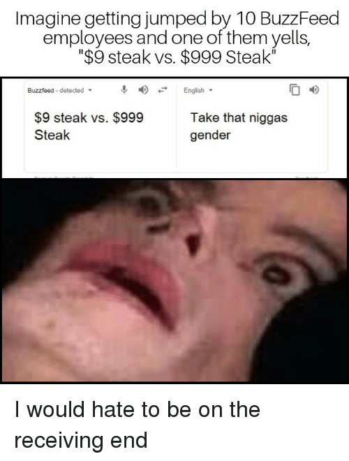 """Buzzfeed, English, and Jumped: Imagine getting jumped by 10 BuzzFeed  employees and one of them yells,  """"$9 steak vs. $999 Steak""""  Buzzfeed-detected  우 4) -. English.  $9 steak vs. $999  Steak  Take that niggas  gender I would hate to be on the receiving end"""