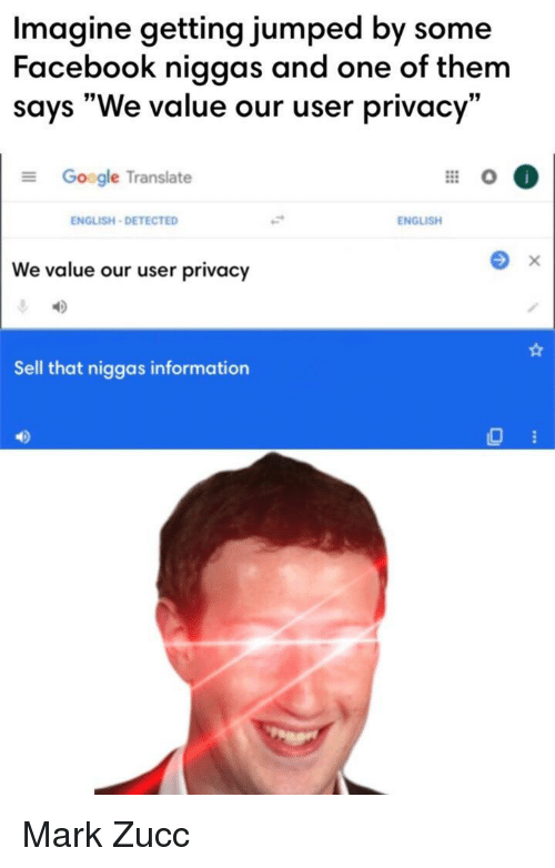 """google translate: Imagine getting jumped by some  Facebook niggas and one of them  says """"We value our user privacy""""  Google Translate  ENGLISH-DETECTED  ENGLISH  We value our user privacy  Sell that niggas information  40 Mark Zucc"""