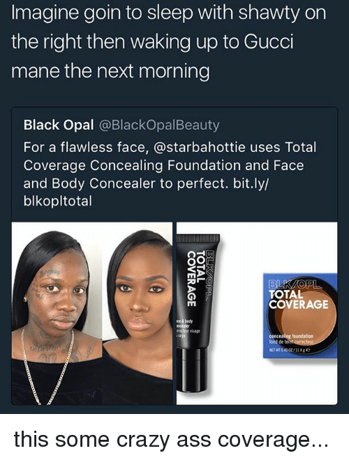 Fonded: Imagine goin to sleep with shawty on  the right then waking up to Gucci  mane the next morning  Black Opal @BlackOpalBeauty  For a flawless face, @starbahottie uses Total  Coverage Concealing Foundation and Face  and Body Concealer to perfect. bit.ly/  blkopltotal  TOTAL  COVERAGE  cer visage  fond de te  NET WT 040 0/a this some crazy ass coverage...