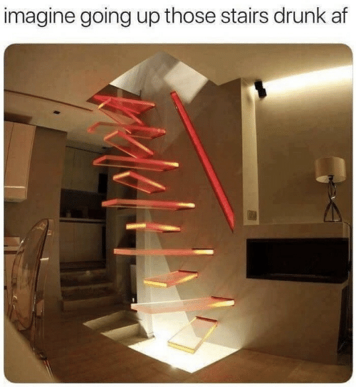 Drunk Af: imagine going up those stairs drunk af