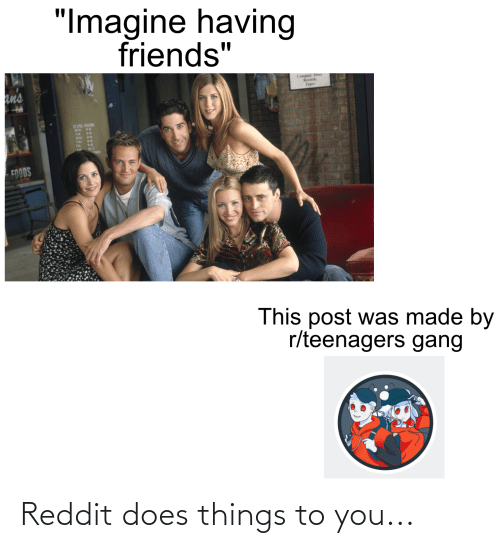 """Tapes: """"Imagine having  friends""""  an's  Compact Discs  Records  Tapes  STOPK HOURS  MON 94  9-4  WED  THU  FOODS  This post was made by  r/teenagers gang Reddit does things to you..."""