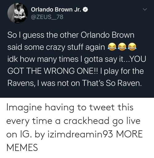 tweet: Imagine having to tweet this every time a crackhead go live on IG. by izimdreamin93 MORE MEMES