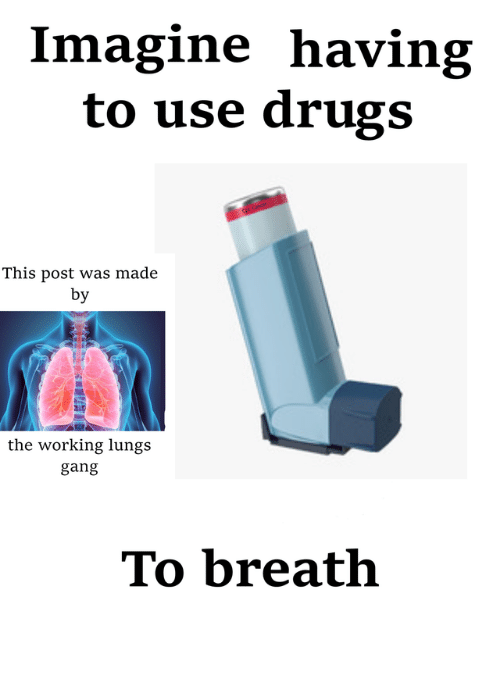 Drugs, Gang, and Working: Imagine having  to use drugs  This post was made  by  the working lungs  gang  To breath