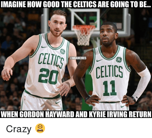 Crazy, Gordon Hayward, and Kyrie Irving: IMAGINE HOW GOOD THE CELTICS ARE GOING TO BE..  @NBAMEMES  即 CELTICS  WHEN GORDON HAYWARD AND KYRIE IRVING RETURN Crazy 😩