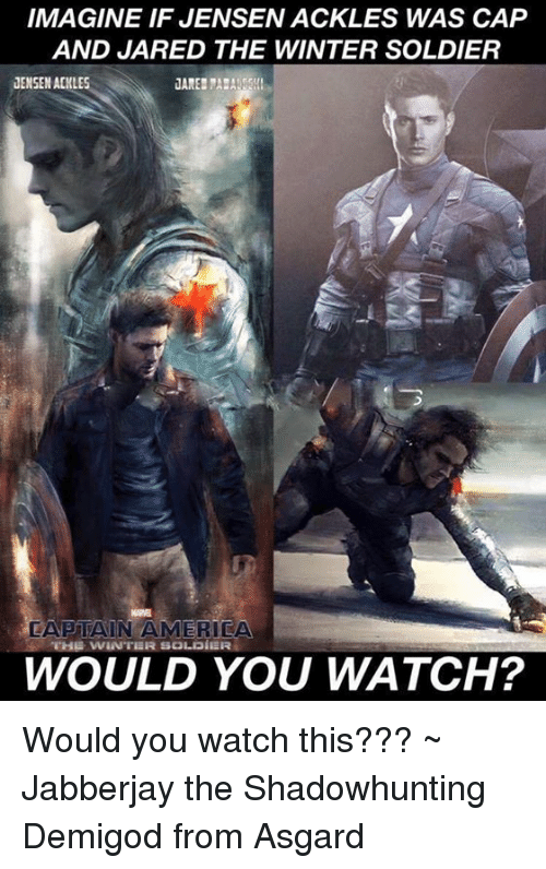 America, Memes, and Winter: IMAGINE IF JENSENACKLES WAS CAP  AND JARED THE WINTER SOLDIER  JENSEN ACKLES  CAPTAIN AMERICA  THE WINTER SOLDIER  WOULD YOU WATCH? Would you watch this???   ~ Jabberjay the Shadowhunting Demigod from Asgard