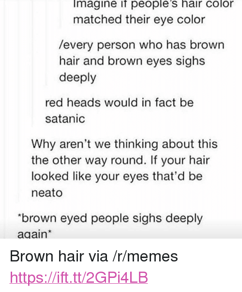 """eye color: Imagine if people's hair color  matched their eye color  /every person who has brown  hair and brown eyes sighs  deeply  red heads would in fact be  satanic  Why aren't we thinking about this  the other way round. If your hair  looked like your eyes that'd be  neato  """"brown eyed people sighs deeply  again <p>Brown hair via /r/memes <a href=""""https://ift.tt/2GPi4LB"""">https://ift.tt/2GPi4LB</a></p>"""