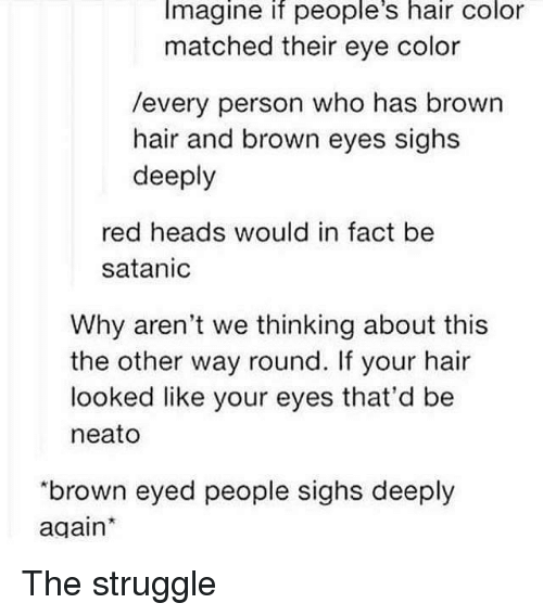 """Struggle, Hair, and Eye: Imagine if people's hair color  matched their eye color  /every person who has brown  hair and brown eyes sighs  deeply  red heads would in fact be  satanic  Why aren't we thinking about this  the other way round. If your hair  looked like your eyes that'd be  neato  """"brown eyed people sighs deeply  again The struggle"""