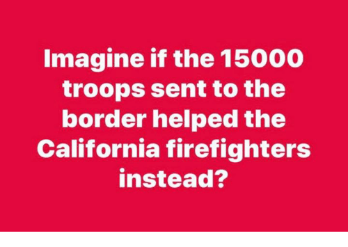 California, Imagine, and  Instead: Imagine if the 15000  troops sent to the  border helped the  California firefighters  instead?