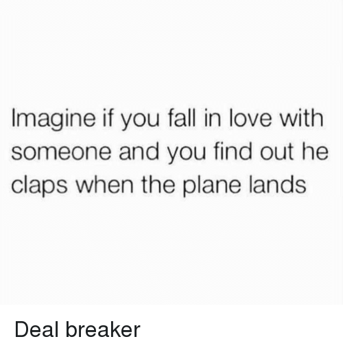 deal breaker: Imagine if you fall in love with  someone and you find out he  claps when the plane lands Deal breaker