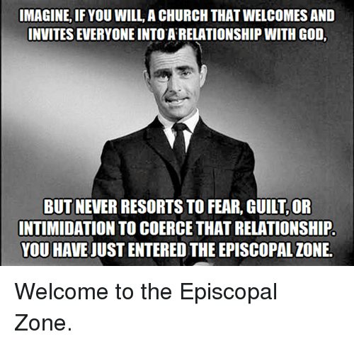 Episcopal Church , Episcopal, and Imagine if You Will: IMAGINE, IF YOU WILL, ACHURCH THAT WELCOMES AND  INVITES EVERYONE INTO ARELATIONSHIP WITH GOD.  BUT NEVER RESORTSTO FEAR, GUILT,OR  INTIMIDATION TO COERCE THAT RELATIONSHIP.  YOU HAVE UUSTENTERED THE EPISCOPAL IONE. Welcome to the Episcopal Zone.