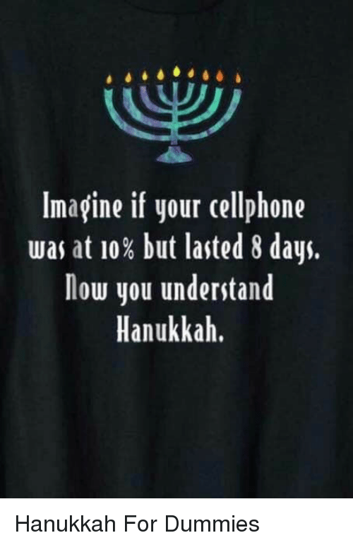 Hanukkah: Imagine if your cellphone  was at 10% but lasted 8 days.  low you understand  Hanukkah. Hanukkah For Dummies