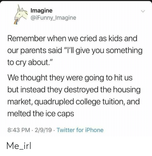 "Thought They: Imagine  @iFunny Imagine  Remember when we cried as kids and  our parents said ""I'll give you something  to cry about.""  We thought they were going to hit us  but instead they destroyed the housing  market, quadrupled college tuition, and  melted the ice caps  8:43 PM 2/9/19 Twitter for iPhone Me_irl"