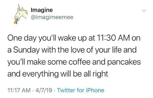 Iphone, Life, and Love: Imagine  @imagimeemee  One day you'll wake up at 11:30 AM on  a Sunday with the love of your life and  you'll make some coffee and pancakes  and everything will be all right  11:17 AM- 4/7/19 Twitter for iPhone