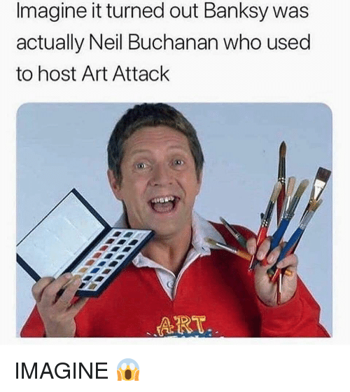 imagine it: Imagine it turned out Banksy was  actually Neil Buchanan who used  to host Art Attack  ART IMAGINE 😱