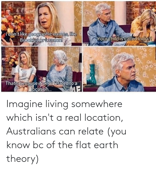 Location: Imagine living somewhere which isn't a real location, Australians can relate (you know bc of the flat earth theory)
