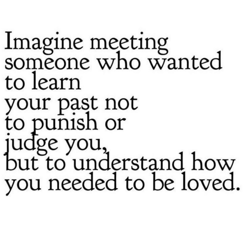 How, Wanted, and Who: Imagine meeting  someone who wanted  to learn  your past not  to punish or  udge you,  ut to understand how  you needed to be loved