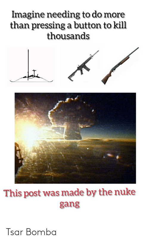 Pressing A Button: Imagine needing to do more  than pressing a button to kill  thousands  This post was made by the nuke  gang Tsar Bomba