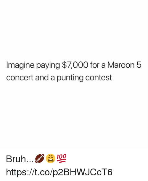 Maroon 5: Imagine paying $7,000 for a Maroon 5  concert and a punting contest Bruh...🏈😩💯 https://t.co/p2BHWJCcT6
